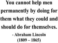 You cannot help men permanently by doing for them what they could and should do for themselves. ~ Abraham Lincoln