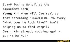 """losing Wonpil at the amusement park] Young K : when will Jae realize that screaming """"BEAUTIFUL"""" to every """"what does he look like?"""" isn't helping us to find Wonpil? Kpop, Jae Day6, Young K, Drama Memes, Love You, My Love, I Cant Even, Amusement Park, Make Me Happy"""