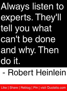 Always listen to experts. They'll tell you what can't be done and why. Then do it. - Robert Heinlein #quotes #quotations