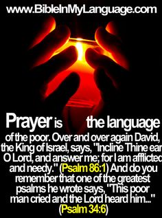 """Prayer is the language of the poor. Over and over again David, the King of Israel, says, """"Incline Thine ear, O Lord, and answer me; for I am afflicted and needy."""" (Psalm 86:1) And do you remember that one of the greatest psalms he wrote says, """"This poor man cried and the Lord heard him..."""" (Psalm 34:6)"""