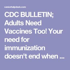 CDC BULLETIN; Adults Need Vaccines Too! Your need for immunization doesn't end when you become an adult. Get vaccinated to protect yourself and your loved ones from serious diseases.   Senior Help Desk