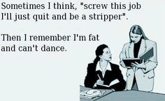 I'll just become a stripper. Oh wait…