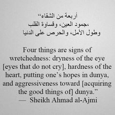"""""""Four things are signs of wretchedness: dryness of the eye (eyes that do not cry), hardness of the heart, putting one's hope in the Dunya, and aggressiveness towards aquiring the good things of Dunya."""" - Sheikh Ahmad Al-Ajmi"""