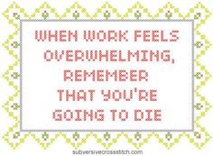 Seems like an excellent gift for my brother. Subversive Cross-Stitch: When Work Is Overwhelming...
