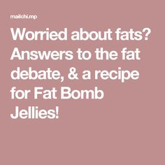 Worried about fats? Answers to the fat debate, & a recipe for Fat Bomb Jellies!