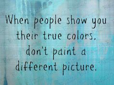 when people show you their true colors..... dont paint a different picture  mylife quotes