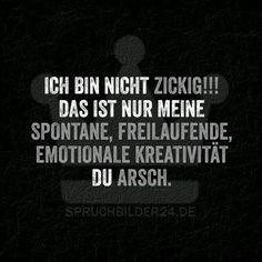 Ich bin nicht Zickig!!! Das ist nur meine Spontane, Freilebende, Emotionale Kreativität Du Arsch. ~ Spruchbilder24.de - Die besten Sprüche und Zitate als Bilder!
