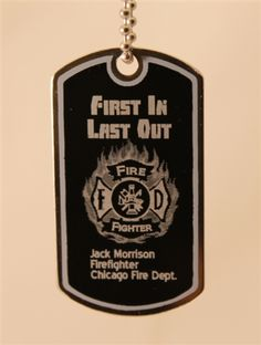 """First in. Last out."" It's the unsung creed of firefighters. We engrave it onto the dog tag along with the fireman's name, position and firehouse. A custom message can be engraved on the reverse side."