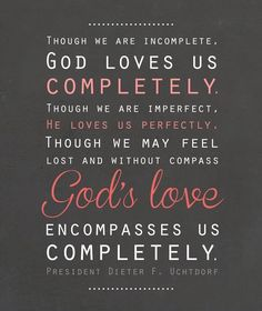 "LIKE and SHARE if you agree with President Uchtdorf http://pinterest.com/pin/24066179228856353 that ""Though we are incomplete, God loves us completely. Though we are imperfect, He loves us perfectly. Though we may feel lost and without compass, God's love encompasses us completely."" … ""Think of the purest, most all-consuming love you can imagine. Now multiply that love by an infinite amount—that is the measure of God's love for you."" http://lds.org/general-conference/2009/10/the-love-of-god"