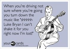 When you're driving not sure where you're going you turn down the music like 'shhhhh Luke Bryan I can't shake it for you right now I'm lost!'