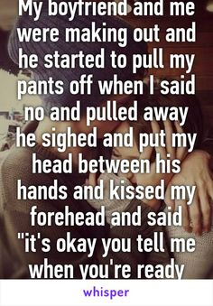 """My boyfriend and me were making out and he started to pull my pants off when I said no and pulled away he sighed and put my head between his hands and kissed my forehead and said """"it's okay you tell me when you're ready love."""""""