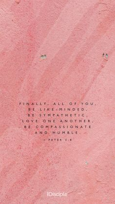 Finally, all of you, be like-minded, be sympathetic, love one another, be compassionate and humble. | 1 Peter 3:8