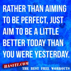 RATHER THAN AIMING TO BE PERFECT, JUST AIM TO BE A LITTLE BETTER TODAY THAN YOU WERE YESTERDAY.
