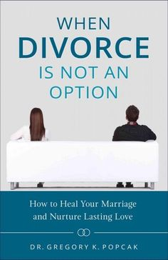 When Divorce Is Not an Option: How to Heal Your Marriage and Nurture Lasting Love