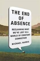 The End of absence : Reclaiming what We've Lost in a World of Constant Connection @ 302.23H24 2014
