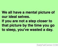 We all have a mental picture of our ideal selves. If you are not a step closer to that picture by the time you go to sleep, you've wasted a day.