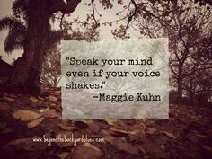 speak your mind even if your voice shakes. -Maggie Kuhn #quote