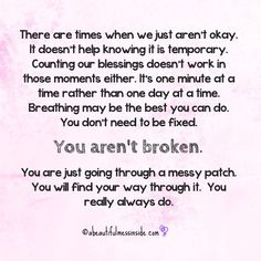 You are not broken! You are just going through a messy patch. You will find your way through it.
