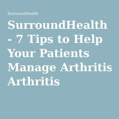 SurroundHealth - 7 Tips to Help Your Patients Manage Arthritis