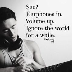 Sad? Earphones in. Volume up. Ignore the world for a while. thedailyquotes.com