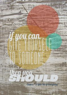 #dawes If you can give yourself to someone then you should.  Cuz it's a little bit of everything.