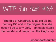 (SOURCE)  Cinderella original story   MORE OF WTF-FUN-FACTS are coming HERE  there are many Cinderella tales, each is different from country to country. (Egypt and Greece etc..)