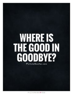 Where is the good in goodbye?. Picture Quotes.