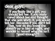 "dear guys,  if you really like a girl, you should tell her. If you really cared about her and thought that she was worth it, you would tell her. Because if you don't tell her, how do you know she doesn't lay in bed at night and wonder to herself why she isn't ""good enough?"""
