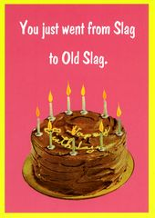 Funny and rude birthday card by Kiss me Kwik You just went from Slag to Old Slag Funny birthday card by Kiss me Kwik which is also cheeky and rude!...