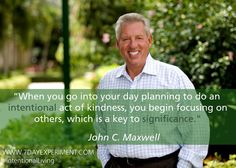 When you go into your day planning to do an intentional act of kindness, you begin focusing on others, which is a key to significance. -John C. Maxwell