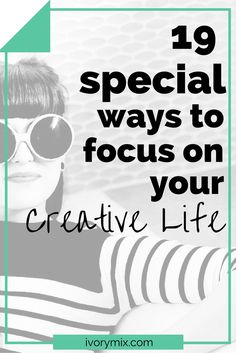 19 special ways to focus on your creative life