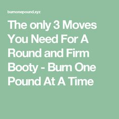 The only 3 Moves You Need For A Round and Firm Booty - Burn One Pound At A Time