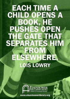 Each time a child opens a book, he pushes open the gate that separates him from elsewhere. ~Lois Lowry