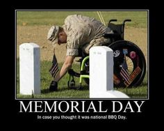 Memorial Day....honor the fallen...those who went out and fought for all the liberties we have! Hate that people think Memorial Day is BBQs, booze and having a good time!
