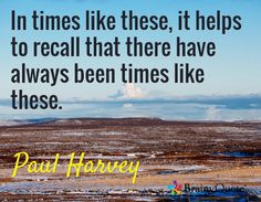In times like these, it helps to recall that there have always been times like these. / Paul Harvey