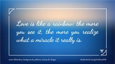 Love is like a rainbow the more you see it, the more you realize what a miracle it really is #quote #illustration #design #abstract #thoughts #wallpaper #background #blur #motivation #motivational #note #phrase #quotation #speech #success #wisdom #wise #word