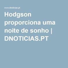 Hodgson proporciona uma noite de sonho | DNOTICIAS.PT