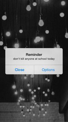 reminder - don't kill anyone at school today