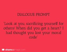 "Dialogue Prompt: ""Look at you, sacrificing yourself for others! When did you get a heart? I had thought you lost your moral code. Book Writing Tips, Creative Writing Prompts, Writing Quotes, Writing Help, Writing Ideas, Picture Writing Prompts, Essay Writing, Book Prompts, Dialogue Prompts"