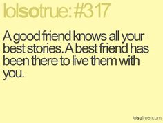 A good friend knows all your best stories. A best friend has been there to live them with you.