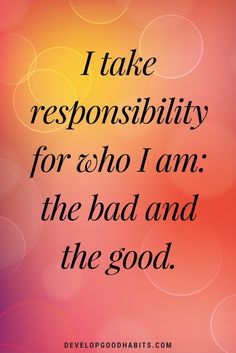 daily affirmations- I take responsibility for who I am: the bad and the good.