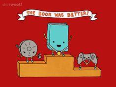 The Book Was Better.    Shirt Woot: http://shirt.woot.com/offers/the-book-was-better#