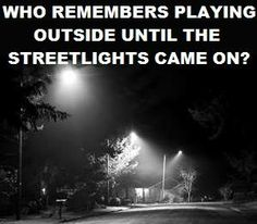I sure do... Those were the days! And when I ignored them cuz I wanted to keep playing my mom would be driving down the street in her car to come and get me!