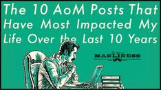 The 10 AoM Articles That Have Most Impacted My Life Over the Last 10 Years | The Art of Manliness
