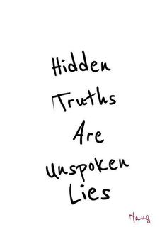 "I find that those who claim to ""not keep secrets ""  are the ones with the most to hide. The depth of their secrets is so deep and the lies go back so far that the facade is most  easily managed by complete denial."
