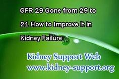 GFR gone from 29 to 21 how to improve it in kidney failure ? In fact, the declined GFR is hard to be improved, especially in advanced stage of kidney disease. So that demand the patient to control their diet and take systematic treatment at the same time.