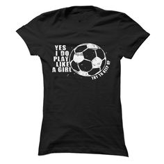Play Soccer Like a Girl! - Yes, I play like a girl...so just try and keep up! Perfect shirt for the strong girl! (Sports Tshirts)