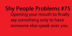 That happens a lot, I'll try to say something but no one hears or someone else interrupts me or speaks louder.