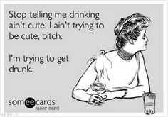Stop telling me drinking ain't cute.  I ain't trying to be cute, bitch. I'm trying to get drunk.
