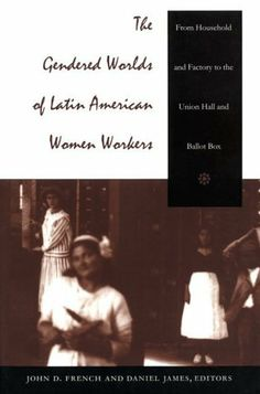 The Gendered Worlds of Latin American Women Workers: From Household and Factory to the Union Hall and Ballot Box (Comparative and International Working-Class History) by John D. French. $24.95. Publication: December 4, 1997. Publisher: Duke University Press Books (December 4, 1997)